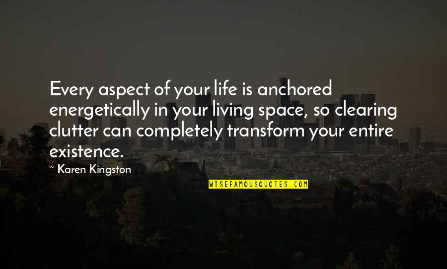Cleaning Out Your Life Quotes By Karen Kingston: Every aspect of your life is anchored energetically
