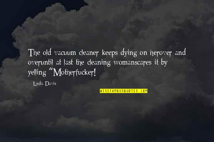Cleaning Out Your Life Quotes By Lydia Davis: The old vacuum cleaner keeps dying on herover
