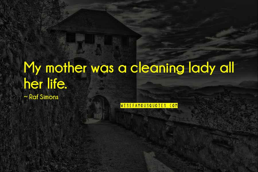 Cleaning Out Your Life Quotes By Raf Simons: My mother was a cleaning lady all her