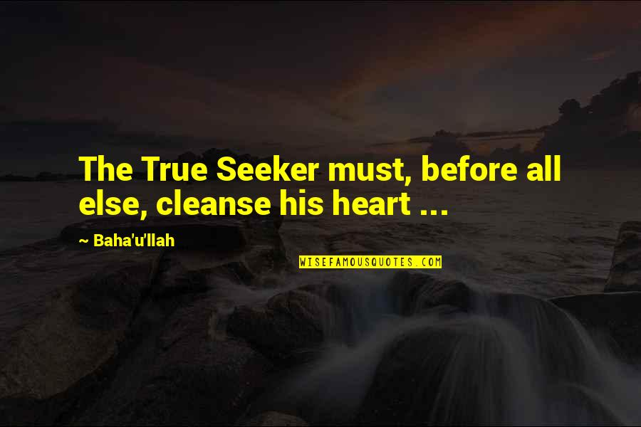 Cleanse Your Heart Quotes By Baha'u'llah: The True Seeker must, before all else, cleanse