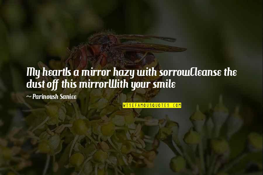 Cleanse Your Heart Quotes By Parinoush Saniee: My heartIs a mirror hazy with sorrowCleanse the