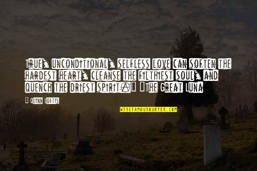 Cleanse Your Heart Quotes By Quinn Loftis: True, unconditional, selfless love can soften the hardest