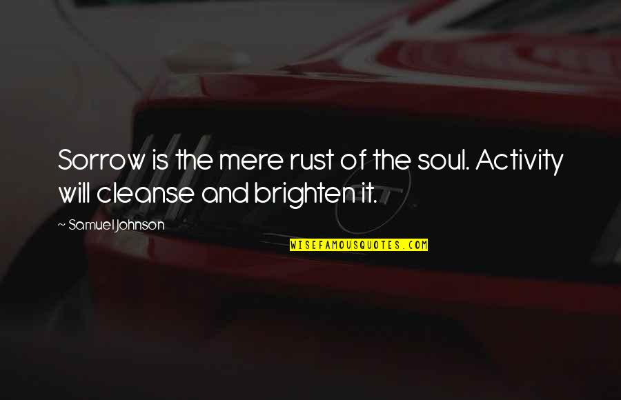 Cleanse Your Heart Quotes By Samuel Johnson: Sorrow is the mere rust of the soul.