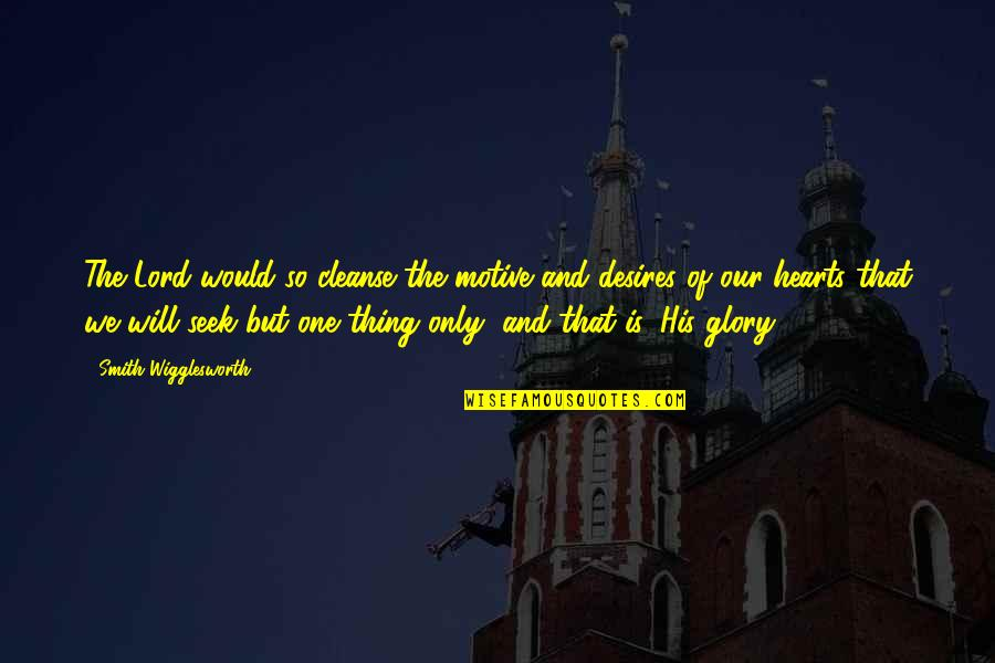Cleanse Your Heart Quotes By Smith Wigglesworth: The Lord would so cleanse the motive and