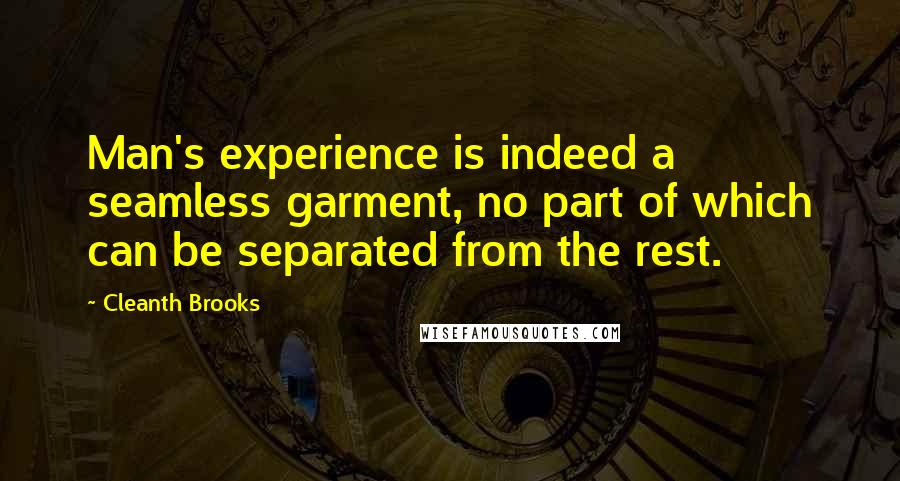 Cleanth Brooks quotes: Man's experience is indeed a seamless garment, no part of which can be separated from the rest.