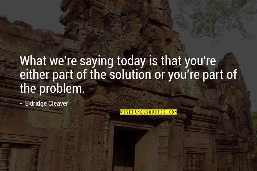 Cleaver Quotes By Eldridge Cleaver: What we're saying today is that you're either