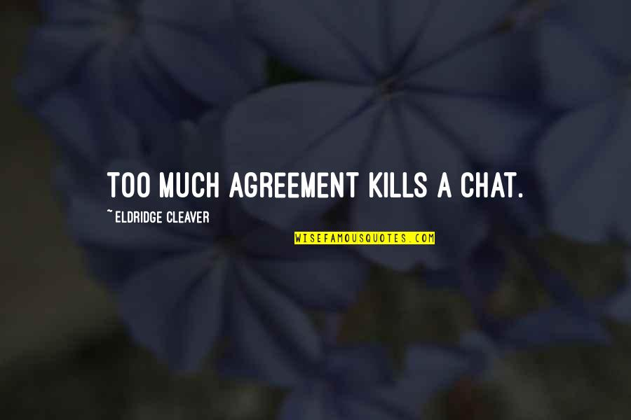 Cleaver Quotes By Eldridge Cleaver: Too much agreement kills a chat.