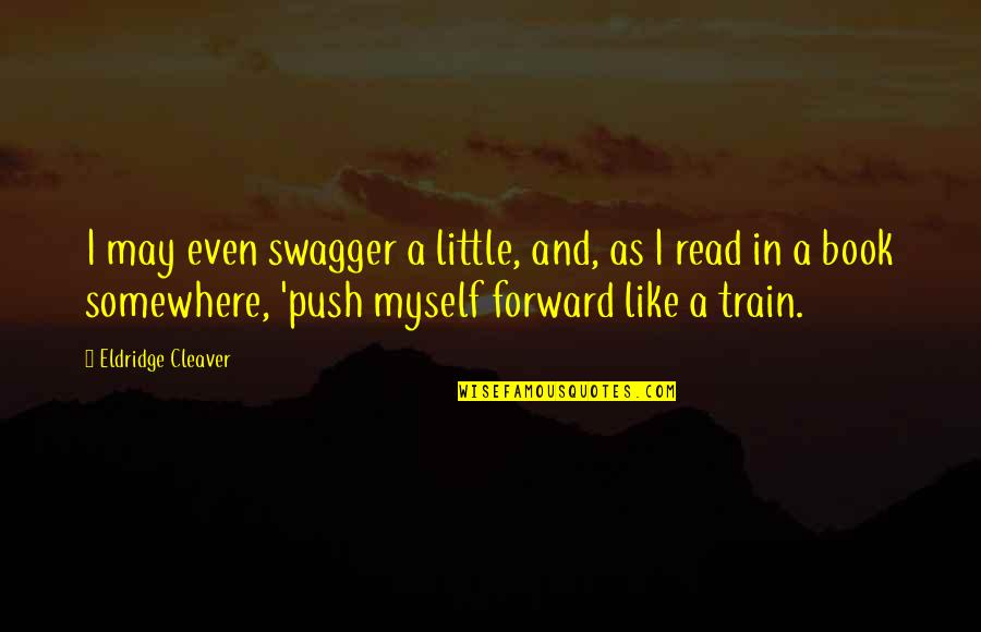 Cleaver Quotes By Eldridge Cleaver: I may even swagger a little, and, as