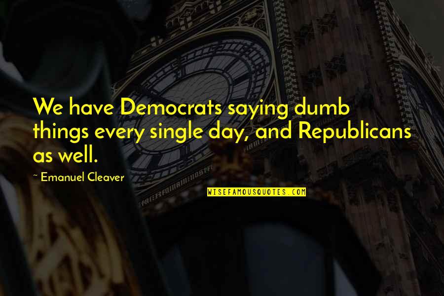 Cleaver Quotes By Emanuel Cleaver: We have Democrats saying dumb things every single