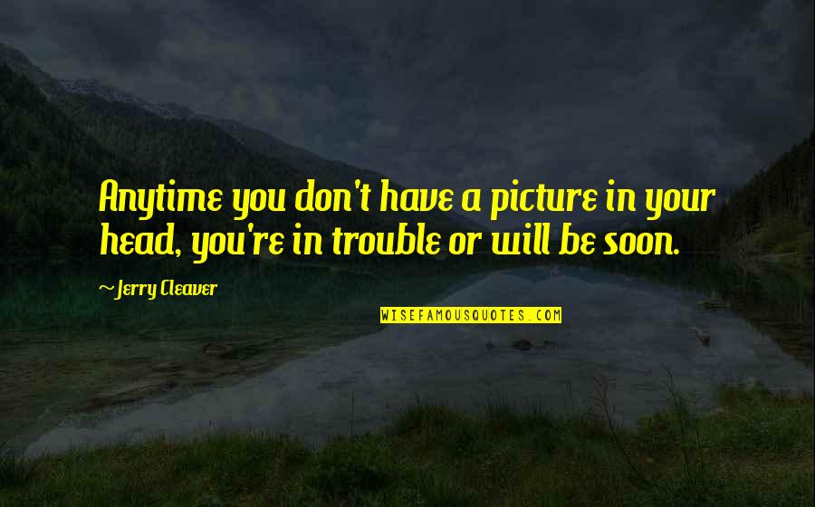 Cleaver Quotes By Jerry Cleaver: Anytime you don't have a picture in your