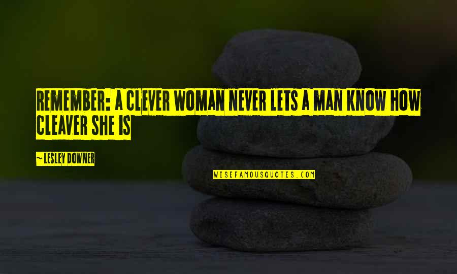 Cleaver Quotes By Lesley Downer: Remember: a clever woman never lets a man