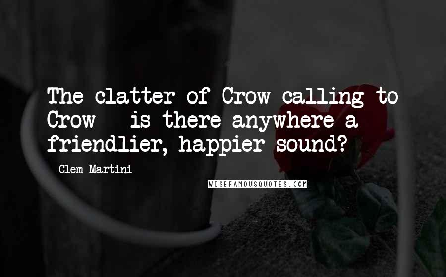Clem Martini quotes: The clatter of Crow calling to Crow - is there anywhere a friendlier, happier sound?