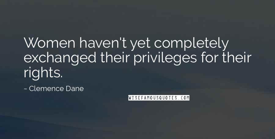 Clemence Dane quotes: Women haven't yet completely exchanged their privileges for their rights.