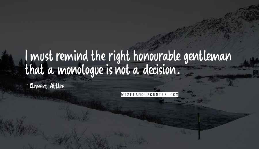 Clement Attlee quotes: I must remind the right honourable gentleman that a monologue is not a decision.