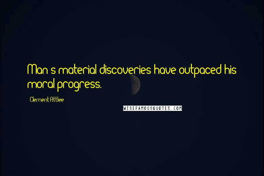 Clement Attlee quotes: Man's material discoveries have outpaced his moral progress.