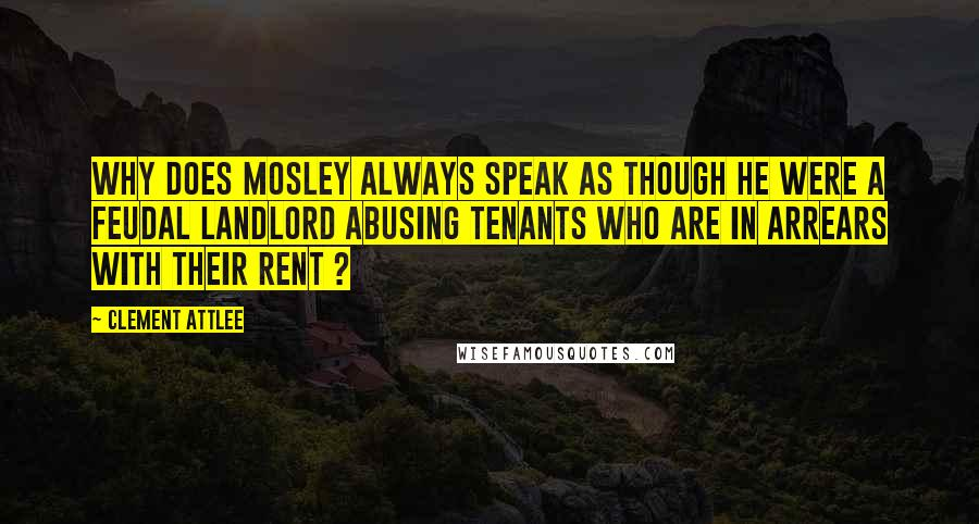 Clement Attlee quotes: Why does Mosley always speak as though he were a feudal landlord abusing tenants who are in arrears with their rent ?