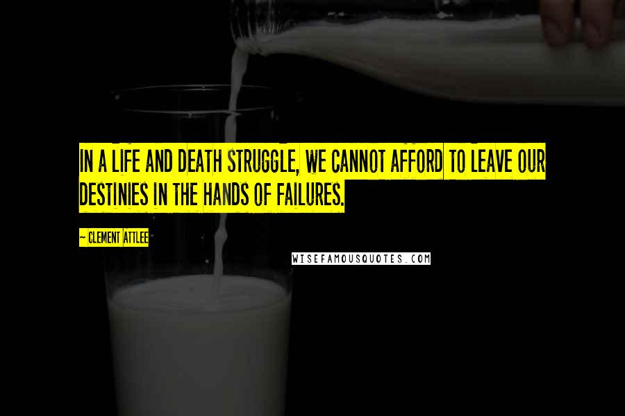 Clement Attlee quotes: In a life and death struggle, we cannot afford to leave our destinies in the hands of failures.