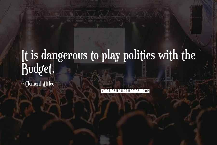 Clement Attlee quotes: It is dangerous to play politics with the Budget.