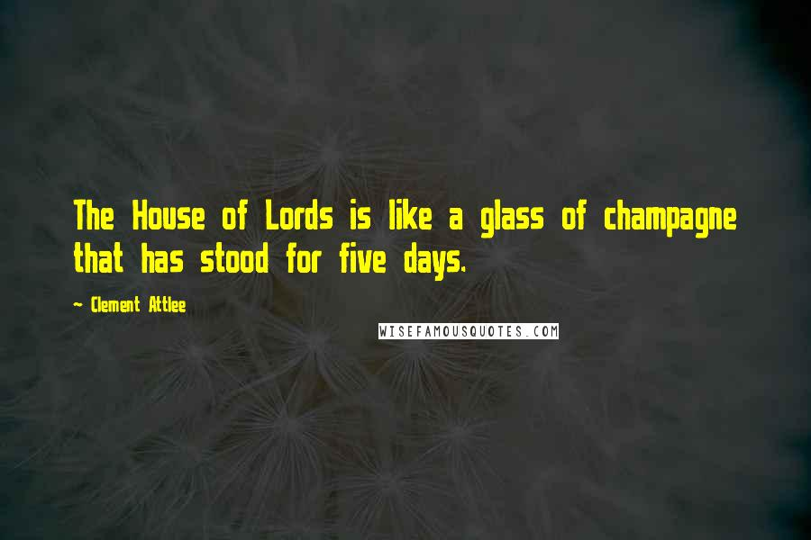 Clement Attlee quotes: The House of Lords is like a glass of champagne that has stood for five days.