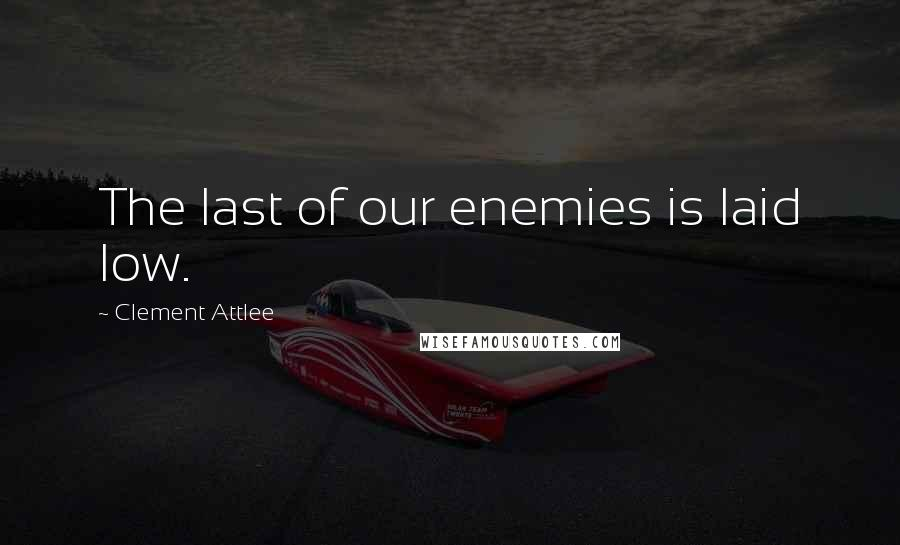 Clement Attlee quotes: The last of our enemies is laid low.