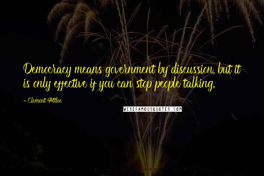 Clement Attlee quotes: Democracy means government by discussion, but it is only effective if you can stop people talking.