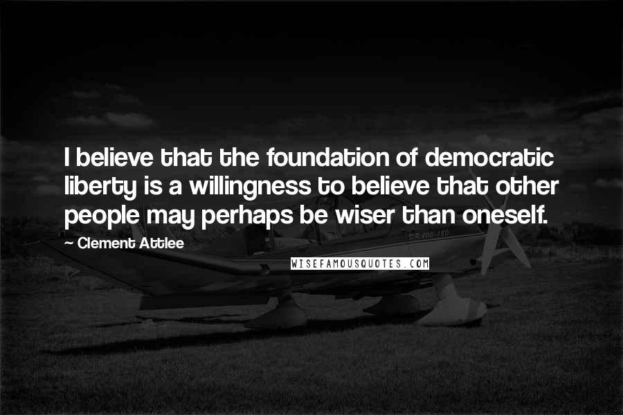 Clement Attlee quotes: I believe that the foundation of democratic liberty is a willingness to believe that other people may perhaps be wiser than oneself.