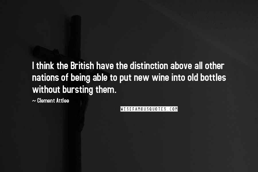 Clement Attlee quotes: I think the British have the distinction above all other nations of being able to put new wine into old bottles without bursting them.