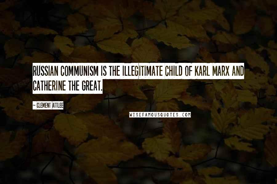 Clement Attlee quotes: Russian Communism is the illegitimate child of Karl Marx and Catherine the Great.