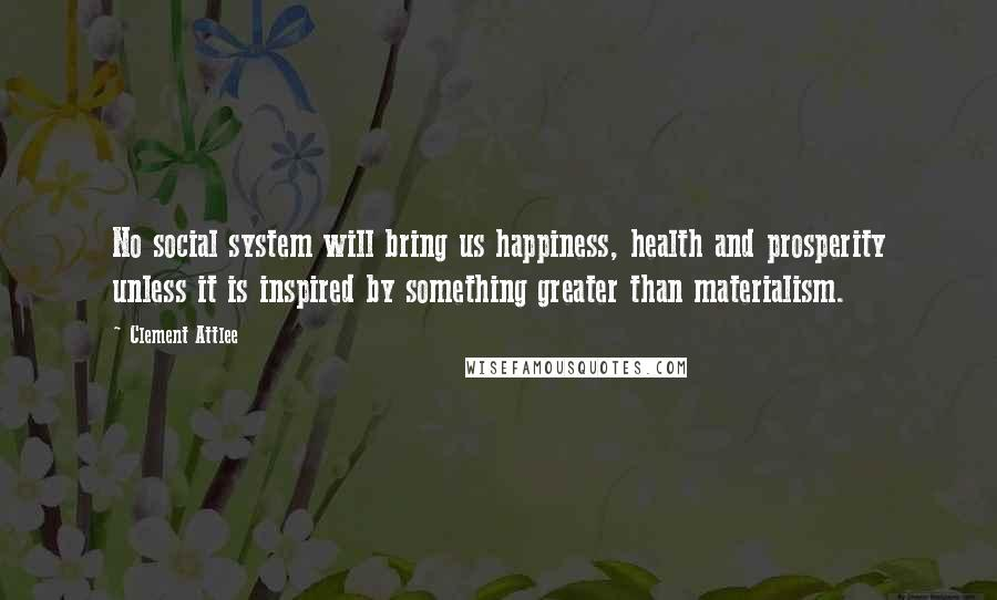 Clement Attlee quotes: No social system will bring us happiness, health and prosperity unless it is inspired by something greater than materialism.
