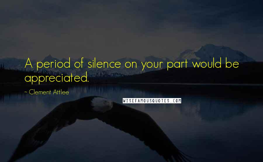 Clement Attlee quotes: A period of silence on your part would be appreciated.