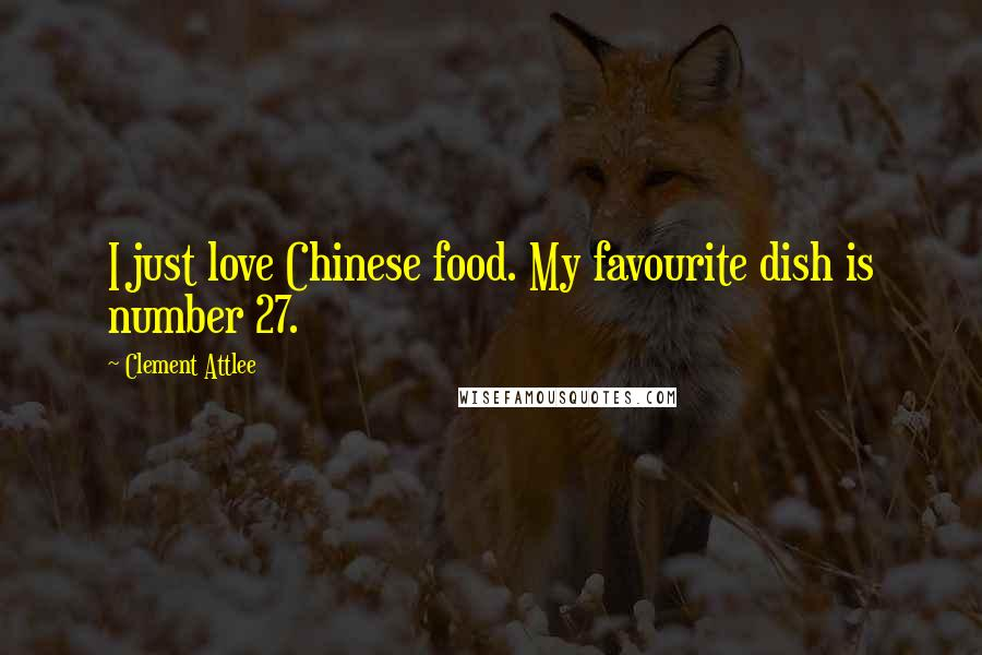 Clement Attlee quotes: I just love Chinese food. My favourite dish is number 27.