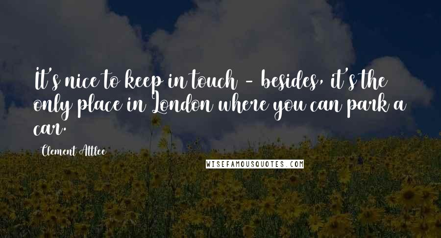 Clement Attlee quotes: It's nice to keep in touch - besides, it's the only place in London where you can park a car.
