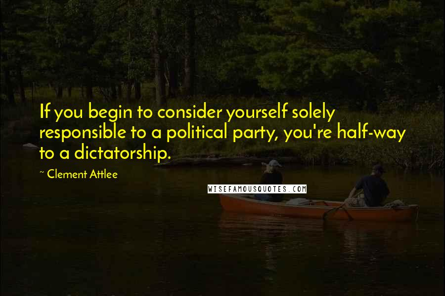 Clement Attlee quotes: If you begin to consider yourself solely responsible to a political party, you're half-way to a dictatorship.