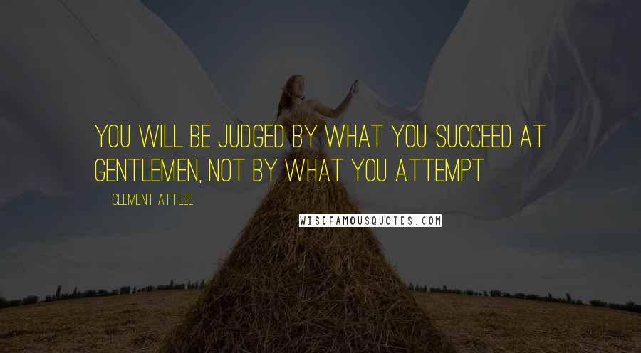 Clement Attlee quotes: You will be judged by what you succeed at gentlemen, not by what you attempt