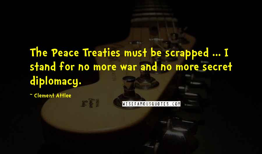 Clement Attlee quotes: The Peace Treaties must be scrapped ... I stand for no more war and no more secret diplomacy.