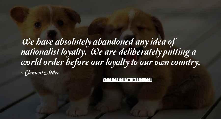 Clement Attlee quotes: We have absolutely abandoned any idea of nationalist loyalty. We are deliberately putting a world order before our loyalty to our own country.