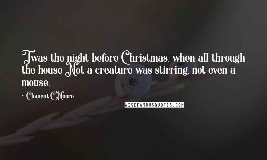 Clement C. Moore quotes: Twas the night before Christmas, when all through the house Not a creature was stirring, not even a mouse.
