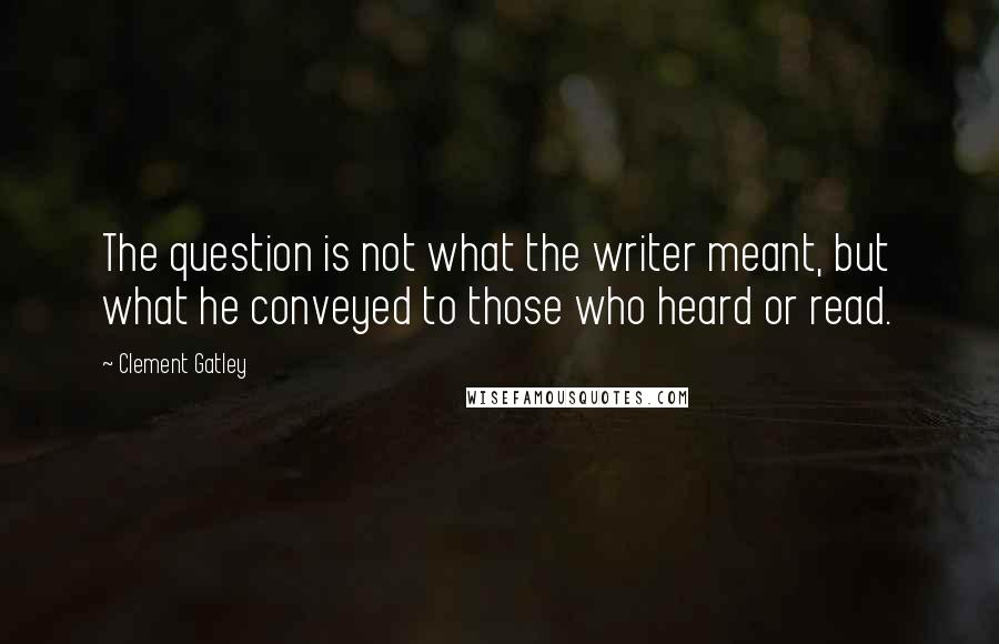 Clement Gatley quotes: The question is not what the writer meant, but what he conveyed to those who heard or read.