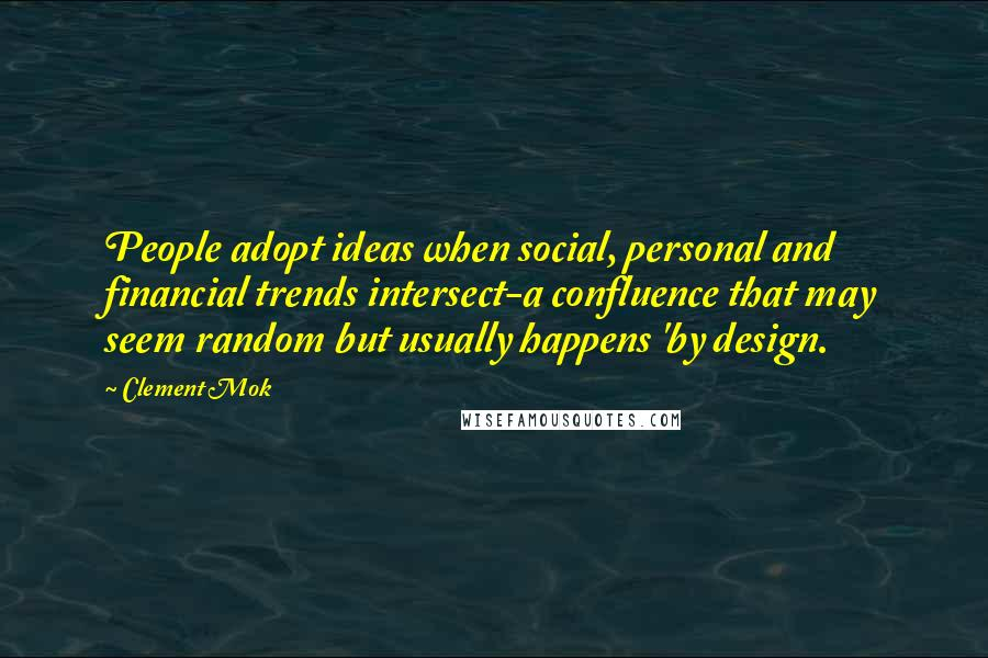Clement Mok quotes: People adopt ideas when social, personal and financial trends intersect-a confluence that may seem random but usually happens 'by design.