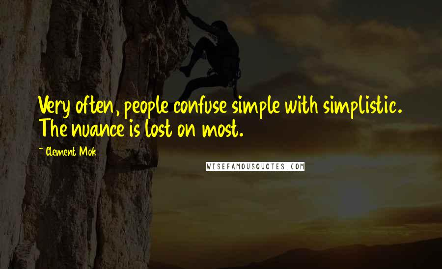 Clement Mok quotes: Very often, people confuse simple with simplistic. The nuance is lost on most.