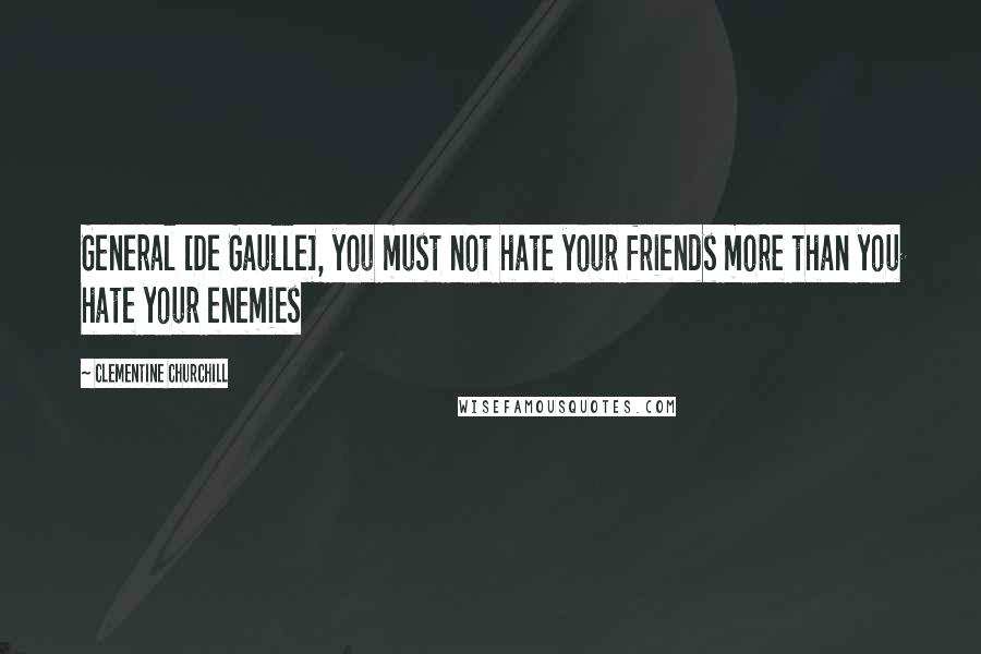 Clementine Churchill quotes: General [De Gaulle], you must not hate your friends more than you hate your enemies