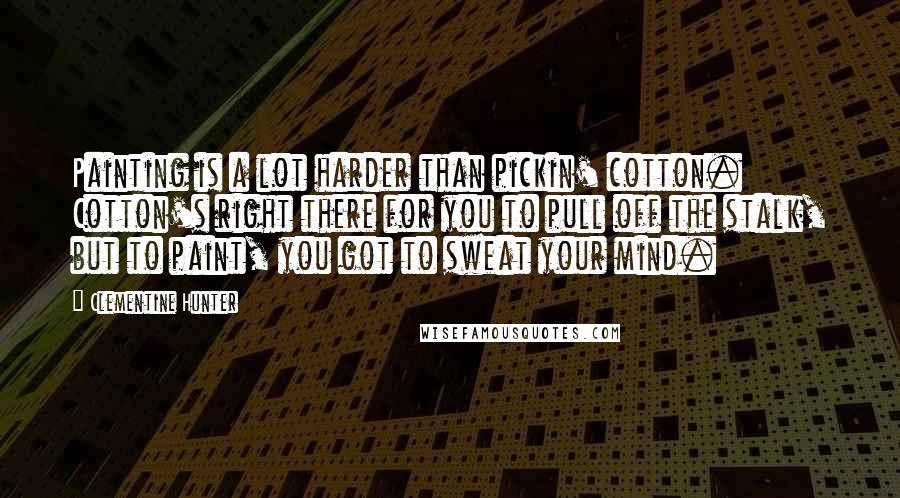 Clementine Hunter quotes: Painting is a lot harder than pickin' cotton. Cotton's right there for you to pull off the stalk, but to paint, you got to sweat your mind.