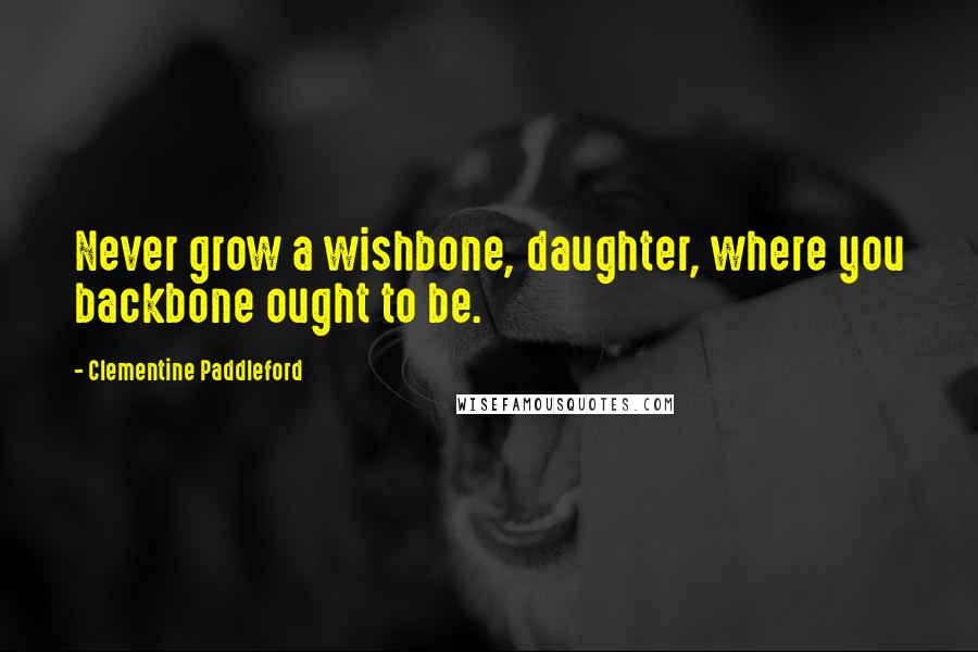 Clementine Paddleford quotes: Never grow a wishbone, daughter, where you backbone ought to be.