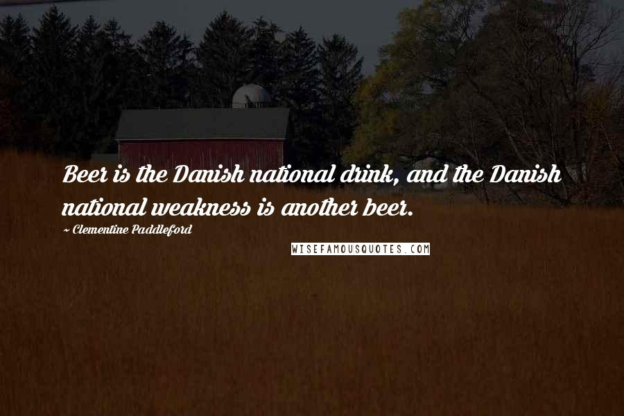 Clementine Paddleford quotes: Beer is the Danish national drink, and the Danish national weakness is another beer.