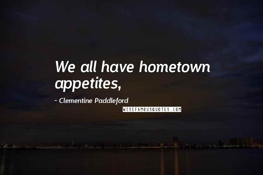 Clementine Paddleford quotes: We all have hometown appetites,