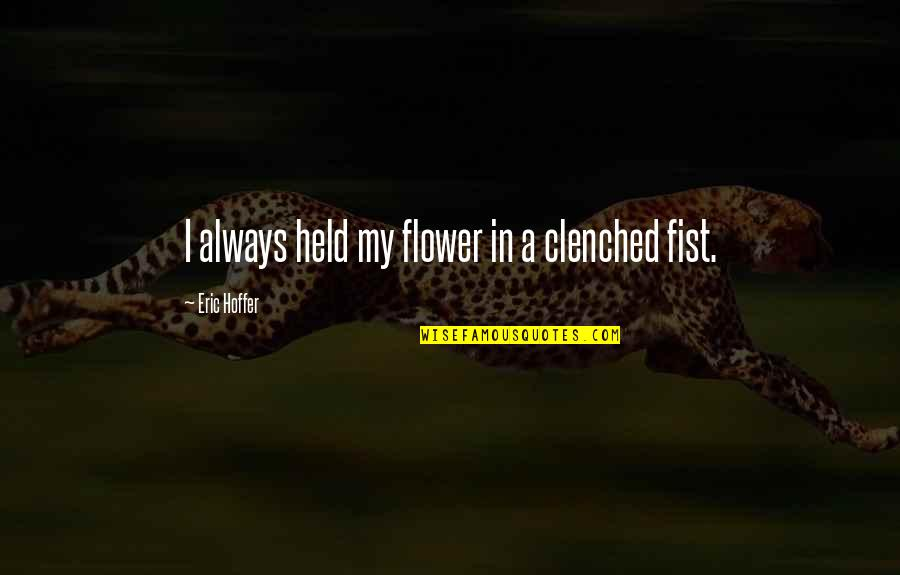 Clenched Fists Quotes By Eric Hoffer: I always held my flower in a clenched
