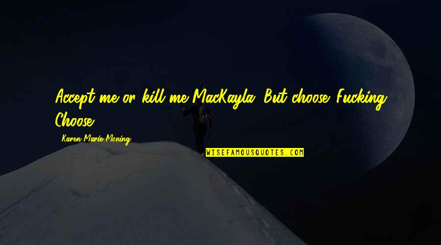 Clenched Fists Quotes By Karen Marie Moning: Accept me or kill me MacKayla. But choose.