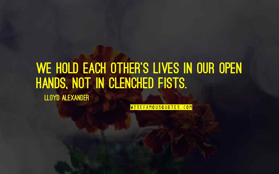 Clenched Fists Quotes By Lloyd Alexander: We hold each other's lives in our open