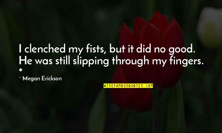 Clenched Fists Quotes By Megan Erickson: I clenched my fists, but it did no