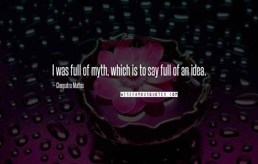 Cleopatra Mathis quotes: I was full of myth, which is to say full of an idea.